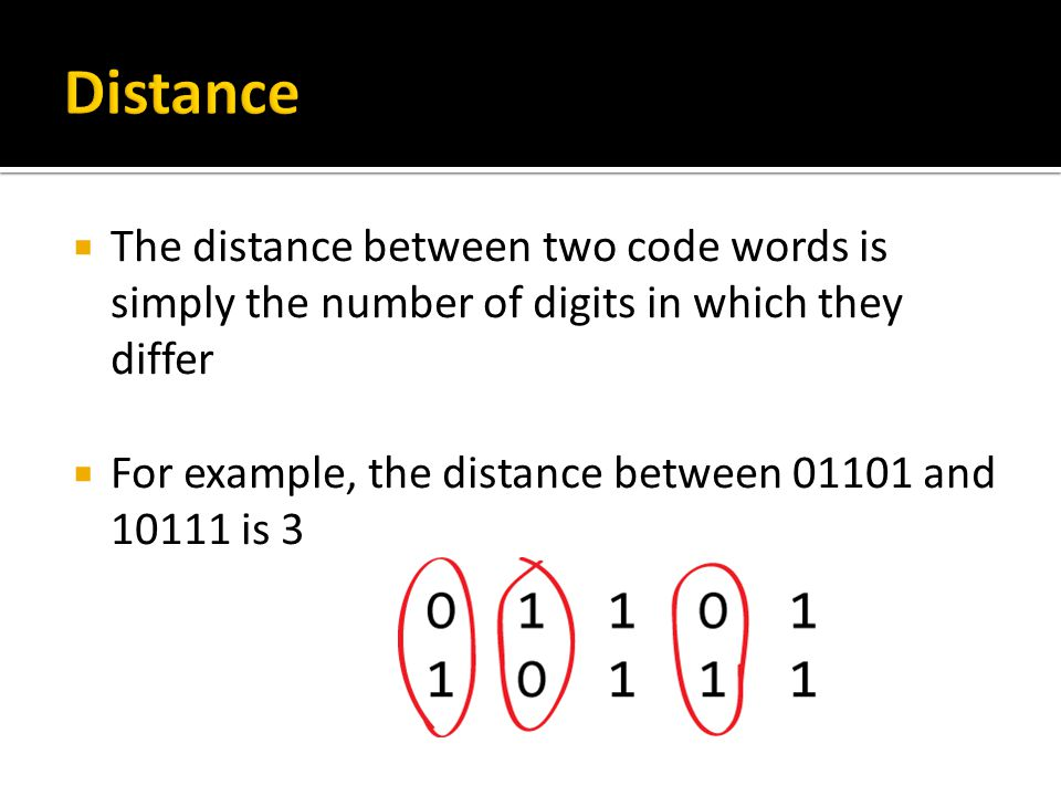  The distance between two code words is simply the number of digits in which they differ  For example, the distance between 01101 and 10111 is 3