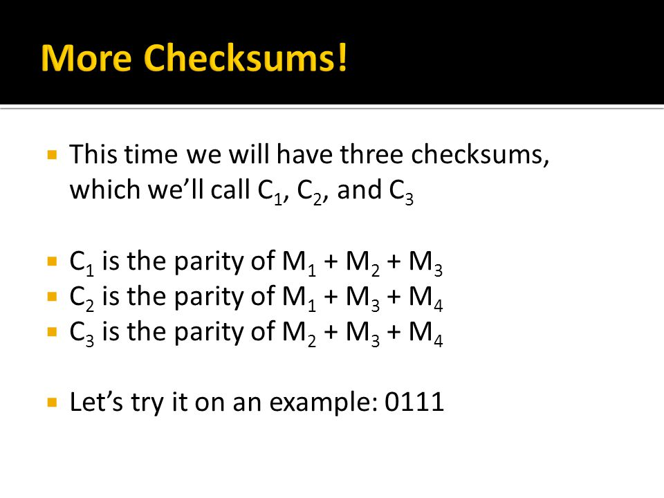  This time we will have three checksums, which we'll call C 1, C 2, and C 3  C 1 is the parity of M 1 + M 2 + M 3  C 2 is the parity of M 1 + M 3 + M 4  C 3 is the parity of M 2 + M 3 + M 4  Let's try it on an example: 0111