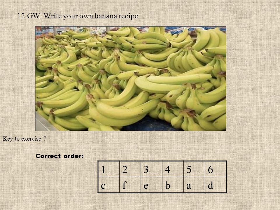 12.GW. Write your own banana recipe. Key to exercise 7 123456 cfebad Correct order: