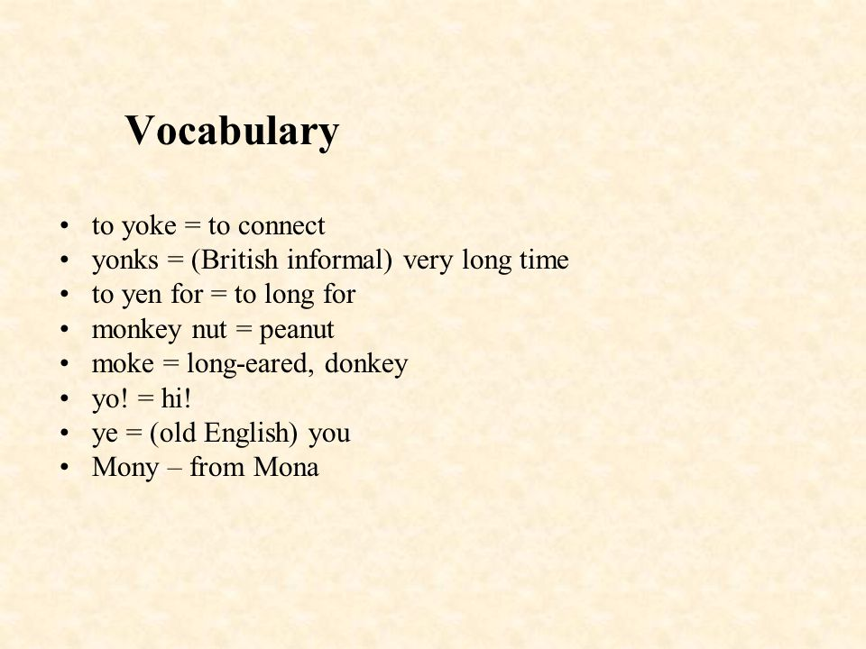 Vocabulary to yoke = to connect yonks = (British informal) very long time to yen for = to long for monkey nut = peanut moke = long-eared, donkey yo! =