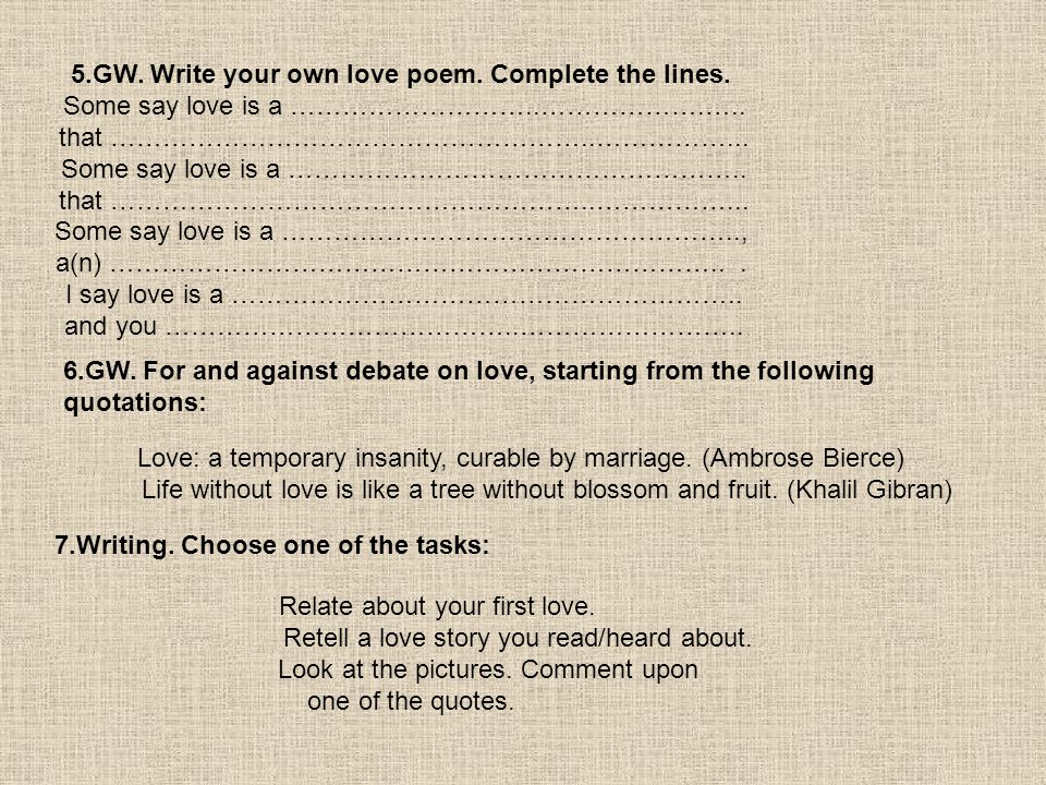 5.GW. Write your own love poem. Complete the lines. Some say love is a ………………………..……………….….. that ………………………………………………..……………... Some say love is a …………