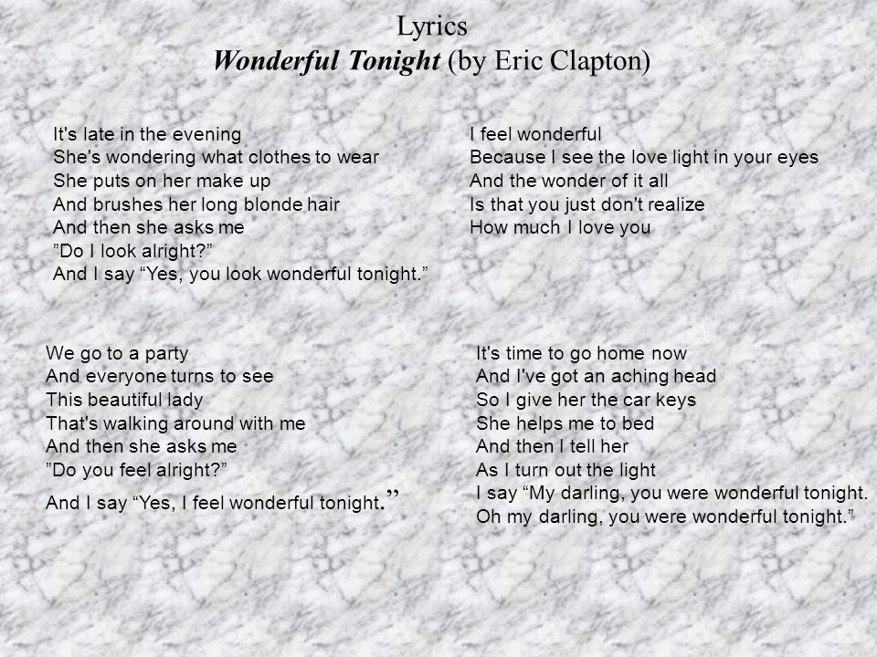 Lyrics Wonderful Tonight (by Eric Clapton) It's late in the evening She's wondering what clothes to wear She puts on her make up And brushes her long
