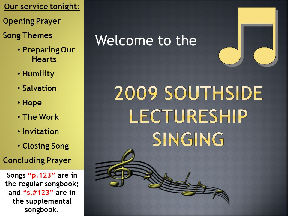 Welcome to the Our service tonight: Opening Prayer Song Themes Preparing Our Hearts Humility Salvation Hope The Work Invitation Closing Song Concluding Prayer Songs p.123 are in the regular songbook; and s.#123 are in the supplemental songbook.