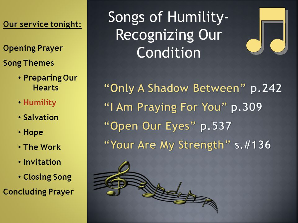 Songs of Humility- Recognizing Our Condition Our service tonight: Opening Prayer Song Themes Preparing Our Hearts Humility Salvation Hope The Work Invitation Closing Song Concluding Prayer
