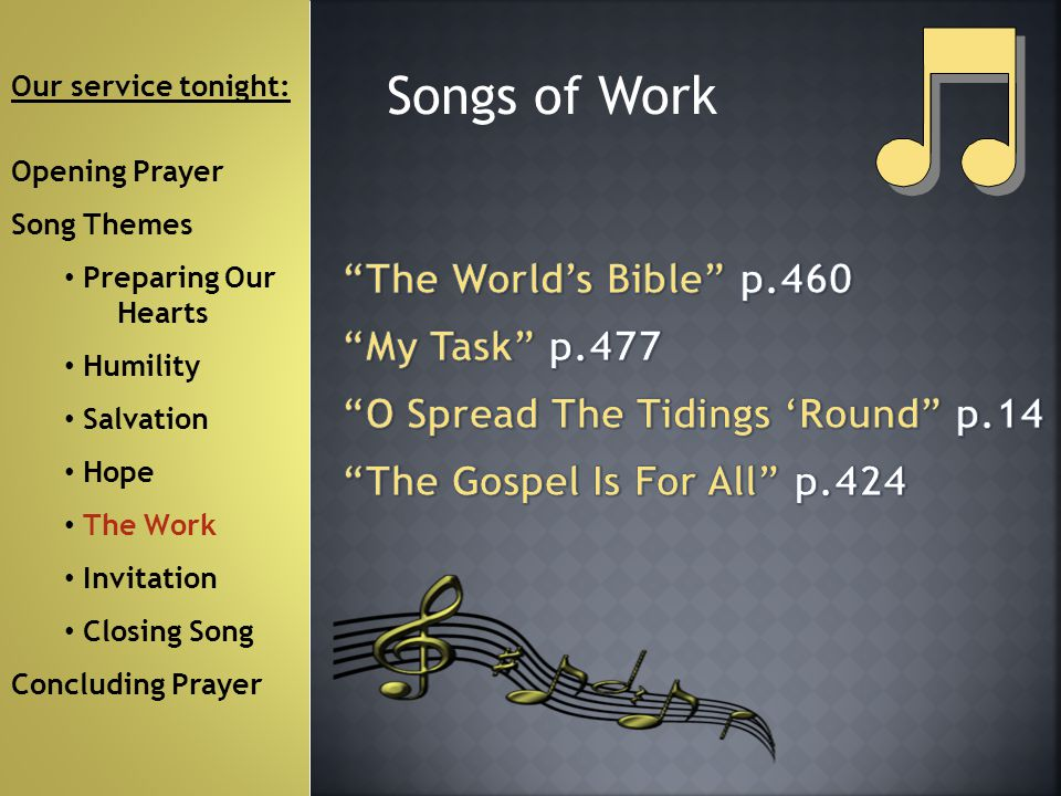 Songs of Work Our service tonight: Opening Prayer Song Themes Preparing Our Hearts Humility Salvation Hope The Work Invitation Closing Song Concluding Prayer