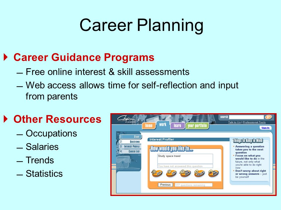 Career Planning  Career Guidance Programs  Free online interest & skill assessments  Web access allows time for self-reflection and input from parents  Other Resources  Occupations  Salaries  Trends  Statistics