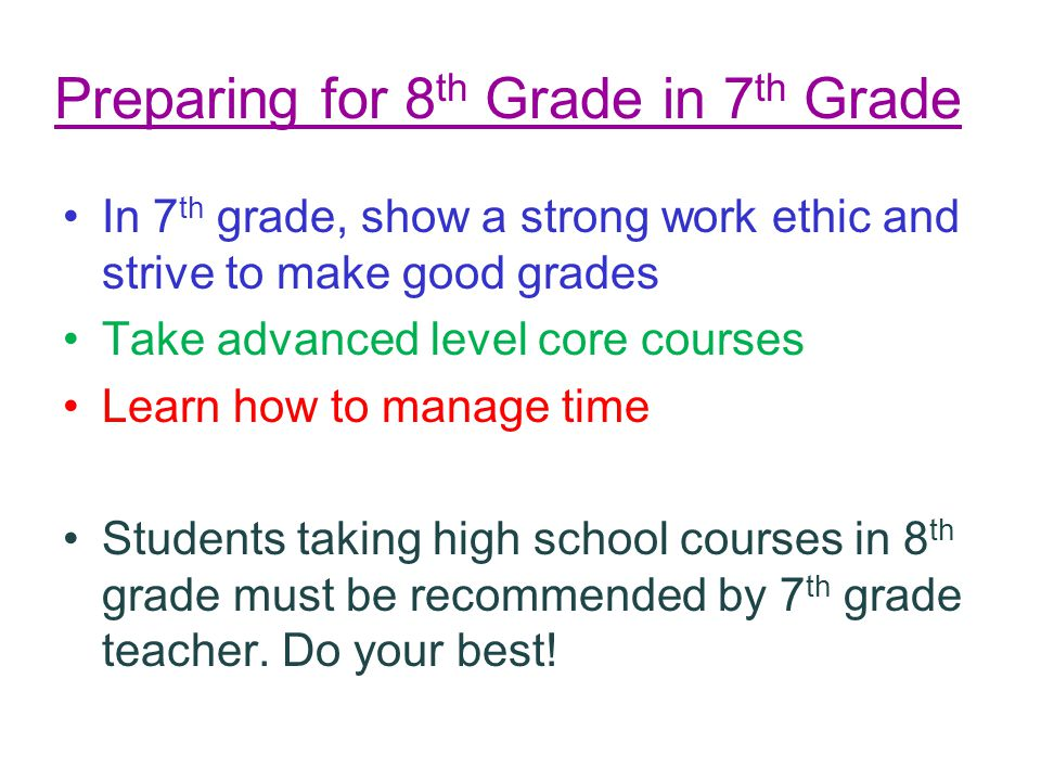 Preparing for 8 th Grade in 7 th Grade In 7 th grade, show a strong work ethic and strive to make good grades Take advanced level core courses Learn h