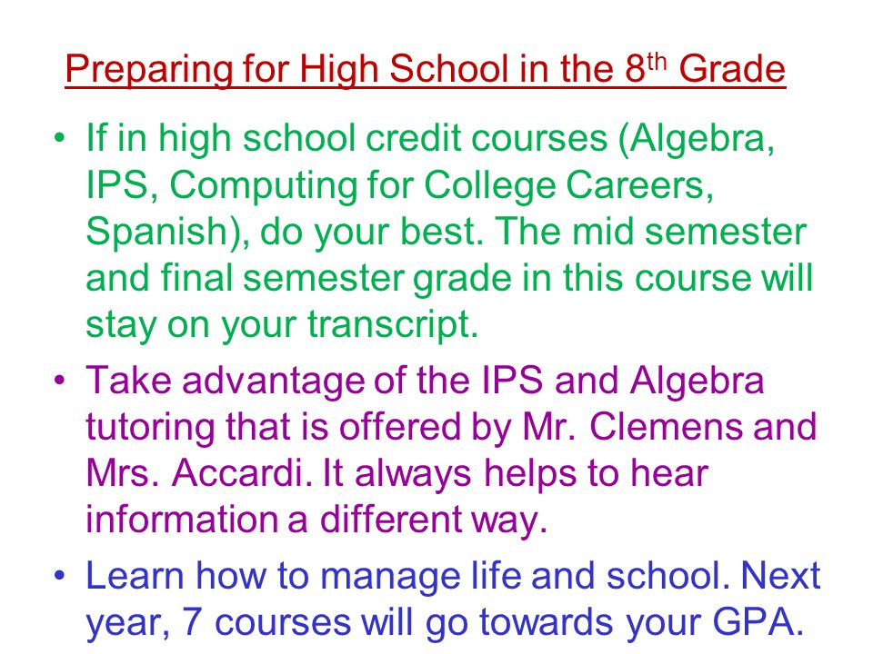 Preparing for High School in the 8 th Grade If in high school credit courses (Algebra, IPS, Computing for College Careers, Spanish), do your best. The