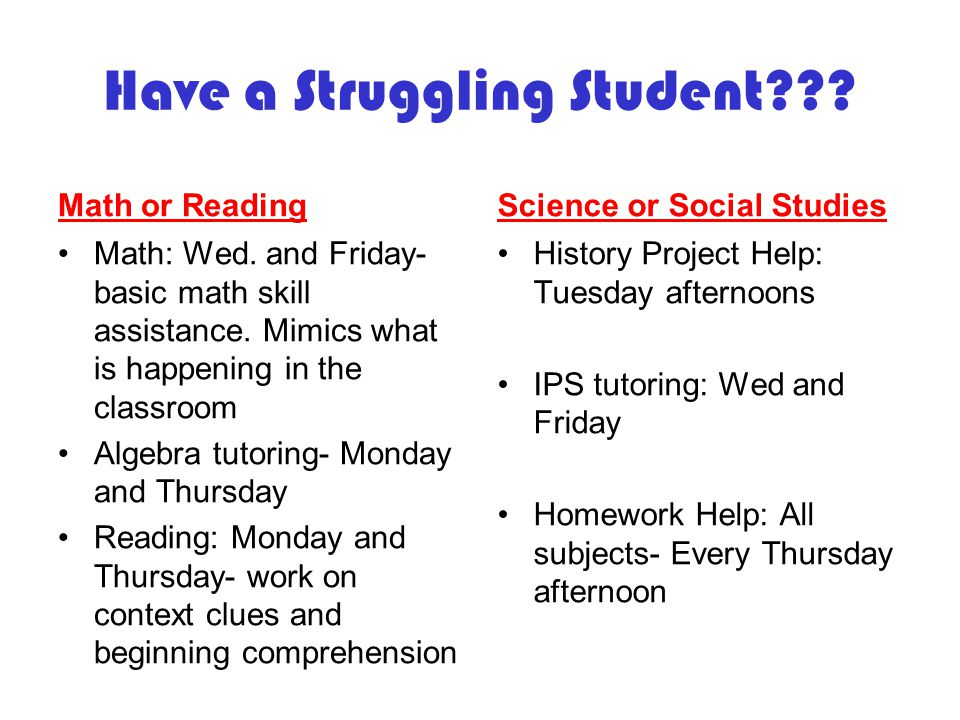 Have a Struggling Student??? Math or Reading Math: Wed. and Friday- basic math skill assistance. Mimics what is happening in the classroom Algebra tut