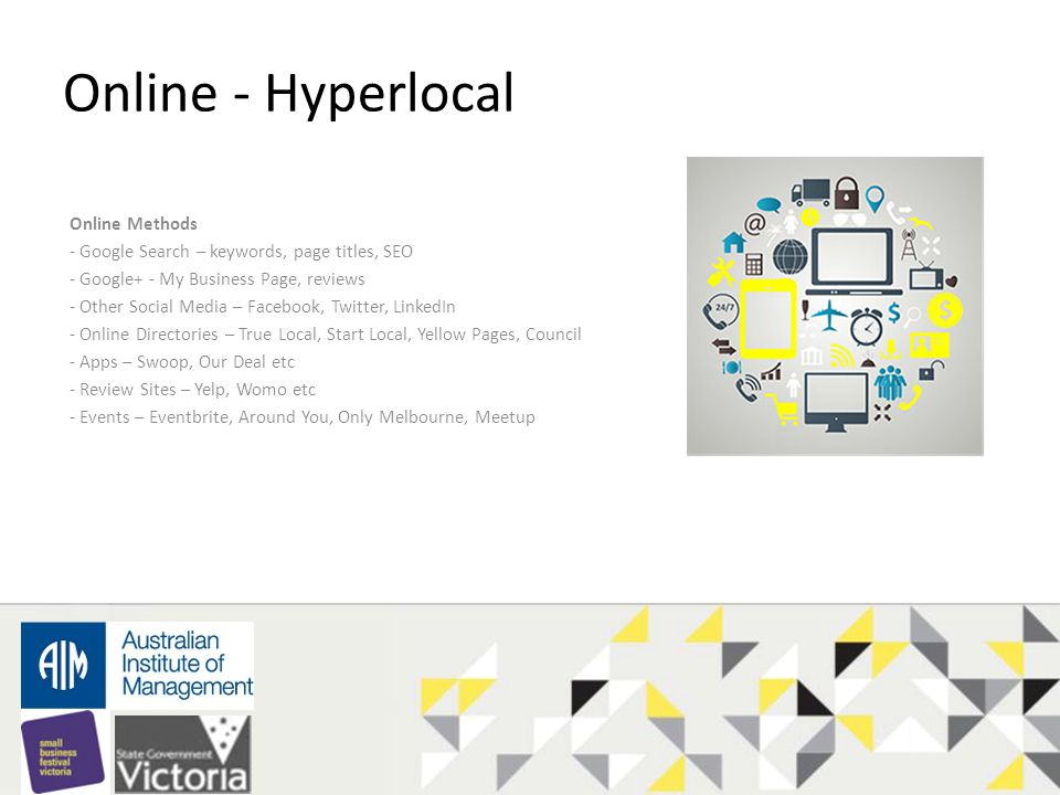Online - Hyperlocal Online Methods - Google Search – keywords, page titles, SEO - Google+ - My Business Page, reviews - Other Social Media – Facebook, Twitter, LinkedIn - Online Directories – True Local, Start Local, Yellow Pages, Council - Apps – Swoop, Our Deal etc - Review Sites – Yelp, Womo etc - Events – Eventbrite, Around You, Only Melbourne, Meetup