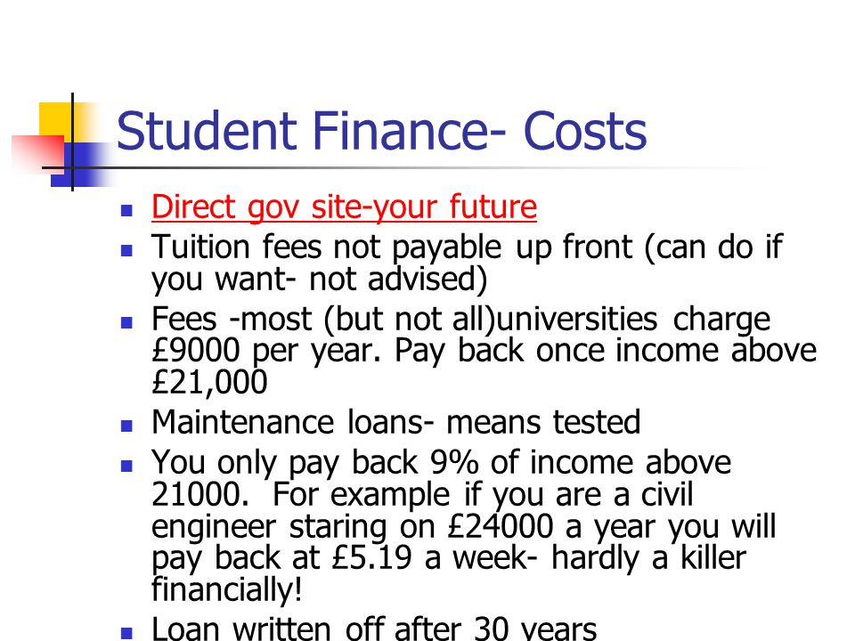 Student Finance- Costs Direct gov site-your future Tuition fees not payable up front (can do if you want- not advised) Fees -most (but not all)universities charge £9000 per year.