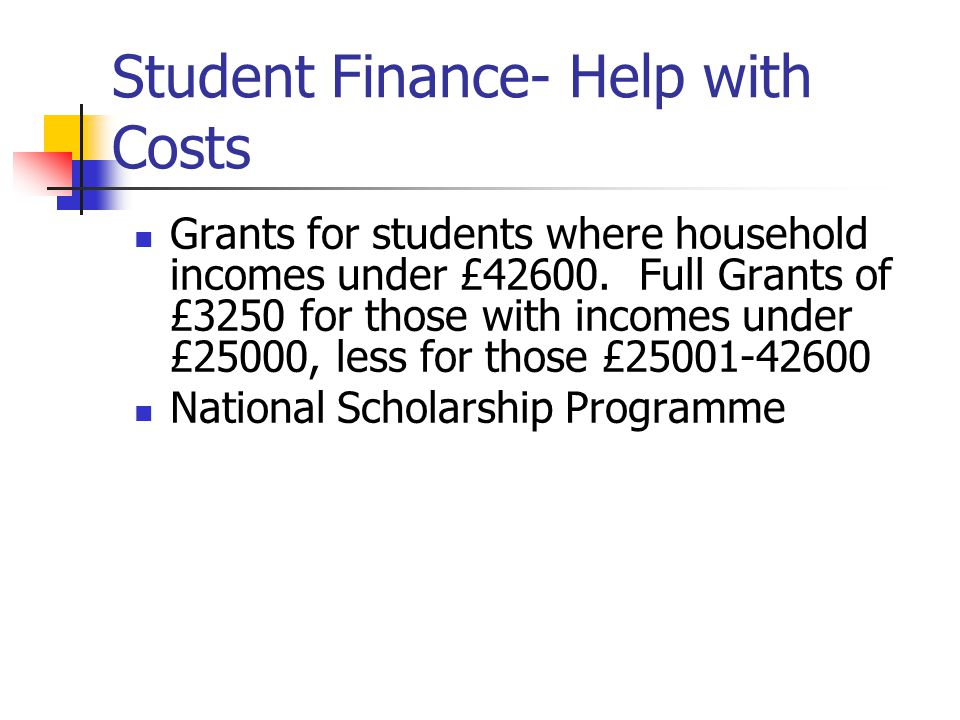 Student Finance- Help with Costs Grants for students where household incomes under £42600.