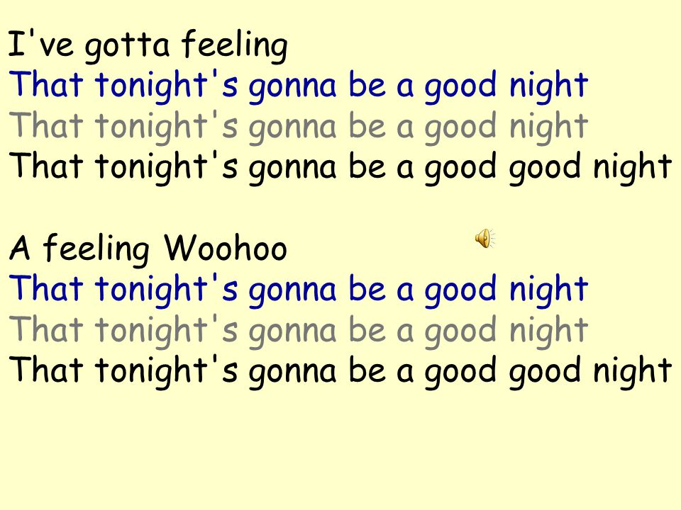 And I'm feeling Woohoo that tonight s gonna be a good night That tonight s gonna be a good night That tonight s gonna be a good good night I gotta feeling Woohoo that tonight s gonna be a good night That tonight s gonna be a good night That tonight s gonna be a good good night a feeling…….