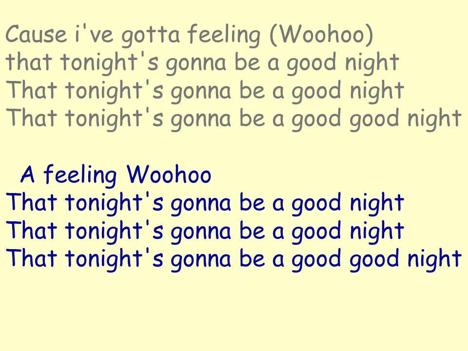 Cause i ve gotta feeling (Woohoo) that tonight s gonna be a good night That tonight s gonna be a good night That tonight s gonna be a good good night A feeling Woohoo That tonight s gonna be a good night That tonight s gonna be a good night That tonight s gonna be a good good night