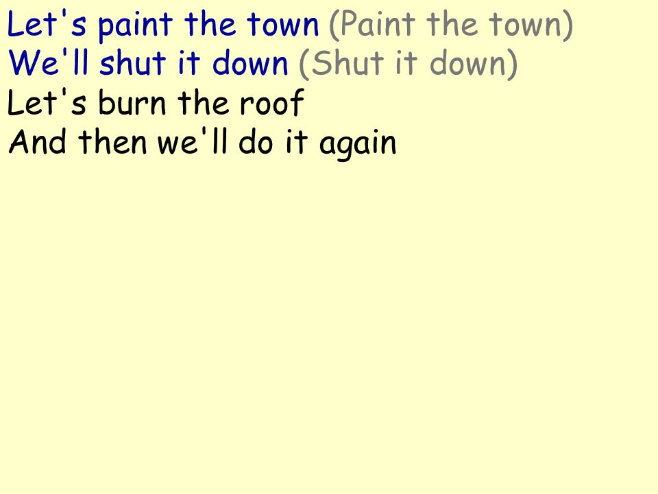 Let's paint the town (Paint the town) We'll shut it down (Shut it down) Let's burn the roof And then we'll do it again