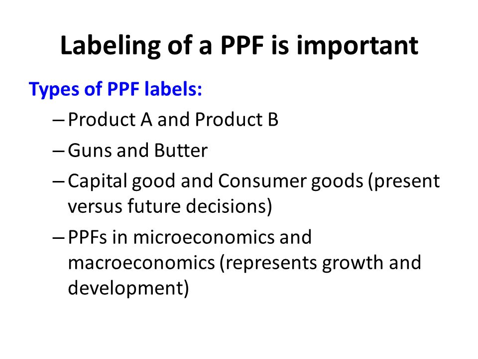 Labeling of a PPF is important Types of PPF labels: – Product A and Product B – Guns and Butter – Capital good and Consumer goods (present versus future decisions) – PPFs in microeconomics and macroeconomics (represents growth and development)