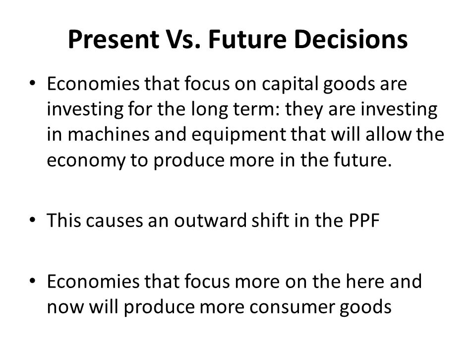 Present Vs. Future Decisions Economies that focus on capital goods are investing for the long term: they are investing in machines and equipment that