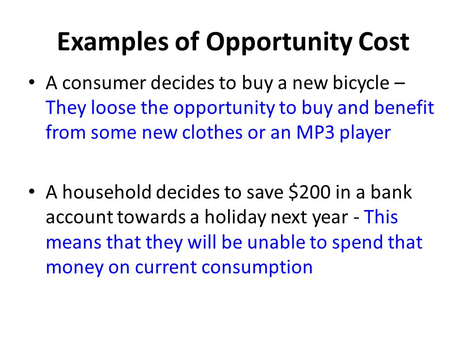 Examples of Opportunity Cost A consumer decides to buy a new bicycle – They loose the opportunity to buy and benefit from some new clothes or an MP3 player A household decides to save $200 in a bank account towards a holiday next year - This means that they will be unable to spend that money on current consumption