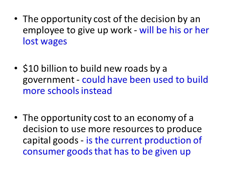 The opportunity cost of the decision by an employee to give up work - will be his or her lost wages $10 billion to build new roads by a government - could have been used to build more schools instead The opportunity cost to an economy of a decision to use more resources to produce capital goods - is the current production of consumer goods that has to be given up