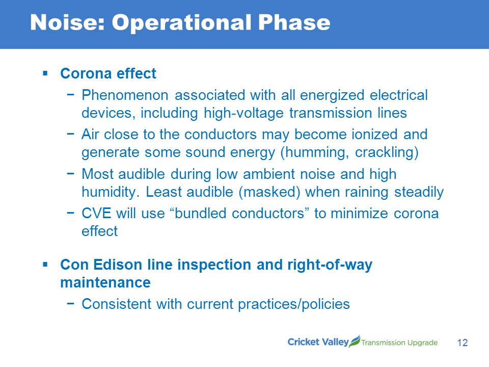 Noise: Operational Phase 12  Corona effect −Phenomenon associated with all energized electrical devices, including high-voltage transmission lines −Air close to the conductors may become ionized and generate some sound energy (humming, crackling) −Most audible during low ambient noise and high humidity.