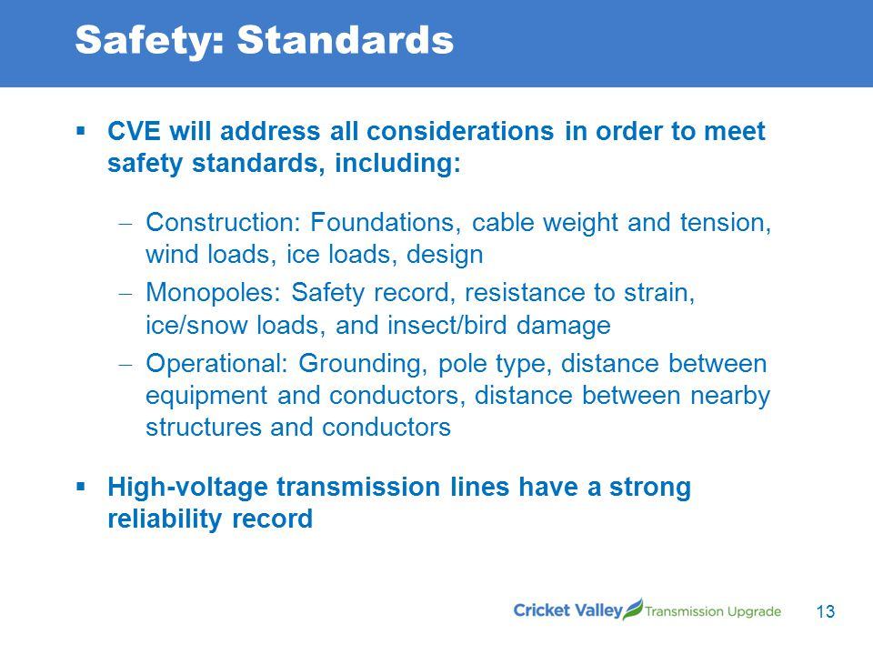 Safety: Standards  CVE will address all considerations in order to meet safety standards, including:  Construction: Foundations, cable weight and tension, wind loads, ice loads, design  Monopoles: Safety record, resistance to strain, ice/snow loads, and insect/bird damage  Operational: Grounding, pole type, distance between equipment and conductors, distance between nearby structures and conductors  High-voltage transmission lines have a strong reliability record 13