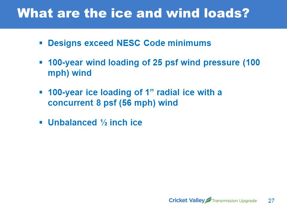 What are the ice and wind loads?  Designs exceed NESC Code minimums  100-year wind loading of 25 psf wind pressure (100 mph) wind  100-year ice loa