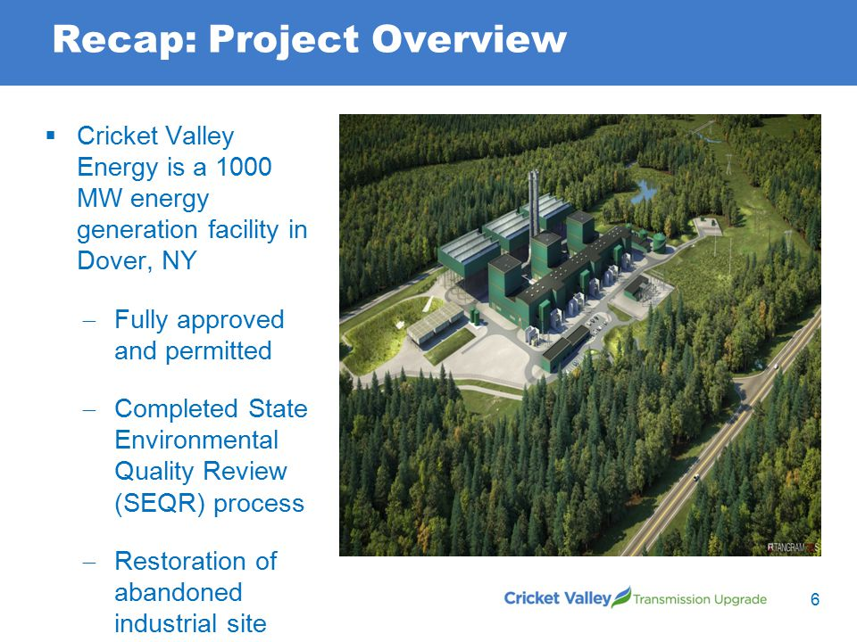 Recap: Project Overview  Cricket Valley Energy is a 1000 MW energy generation facility in Dover, NY  Fully approved and permitted  Completed State Environmental Quality Review (SEQR) process  Restoration of abandoned industrial site 6