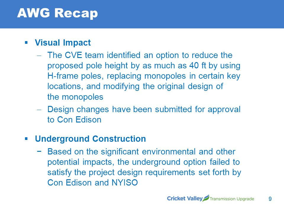 AWG Recap  Visual Impact  The CVE team identified an option to reduce the proposed pole height by as much as 40 ft by using H-frame poles, replacing monopoles in certain key locations, and modifying the original design of the monopoles  Design changes have been submitted for approval to Con Edison  Underground Construction −Based on the significant environmental and other potential impacts, the underground option failed to satisfy the project design requirements set forth by Con Edison and NYISO 9