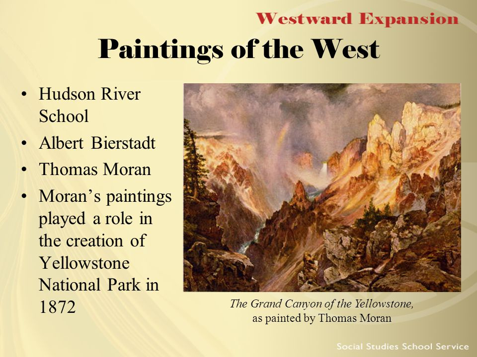 Paintings of the West Hudson River School Albert Bierstadt Thomas Moran Moran's paintings played a role in the creation of Yellowstone National Park in 1872 The Grand Canyon of the Yellowstone, as painted by Thomas Moran