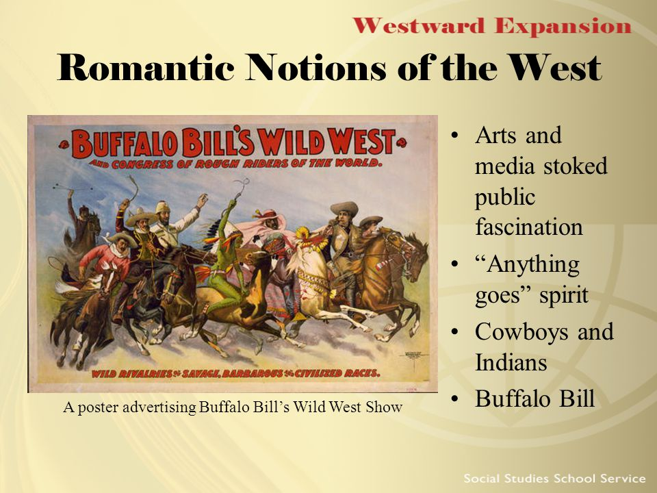 Romantic Notions of the West Arts and media stoked public fascination Anything goes spirit Cowboys and Indians Buffalo Bill A poster advertising Buffalo Bill's Wild West Show