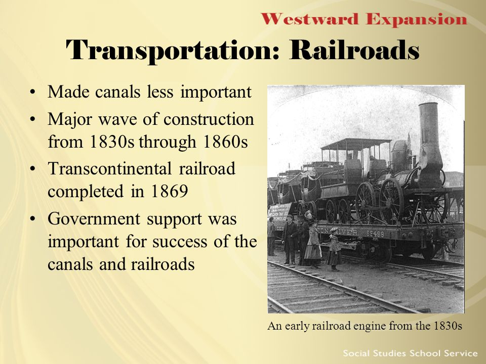Transportation: Railroads Made canals less important Major wave of construction from 1830s through 1860s Transcontinental railroad completed in 1869 Government support was important for success of the canals and railroads An early railroad engine from the 1830s