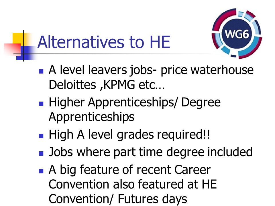 Alternatives to HE A level leavers jobs- price waterhouse Deloittes,KPMG etc… Higher Apprenticeships/ Degree Apprenticeships High A level grades required!.