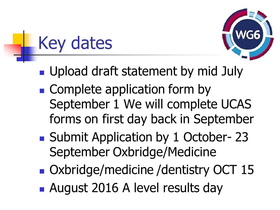 Key dates Upload draft statement by mid July Complete application form by September 1 We will complete UCAS forms on first day back in September Submit Application by 1 October- 23 September Oxbridge/Medicine Oxbridge/medicine /dentistry OCT 15 August 2016 A level results day