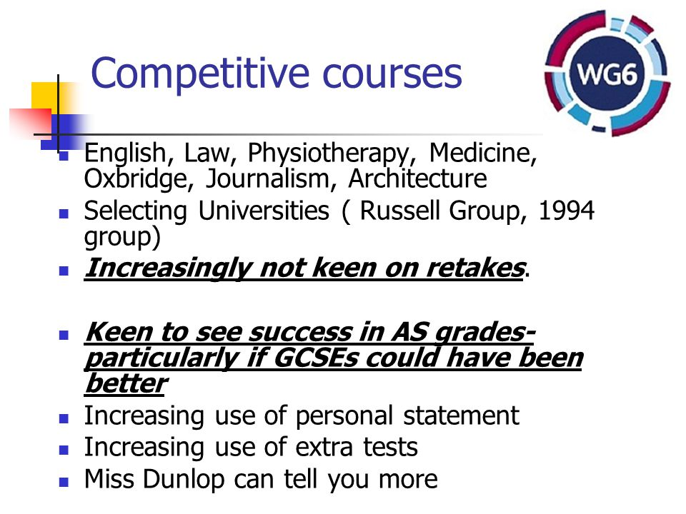 Competitive courses English, Law, Physiotherapy, Medicine, Oxbridge, Journalism, Architecture Selecting Universities ( Russell Group, 1994 group) Increasingly not keen on retakes.