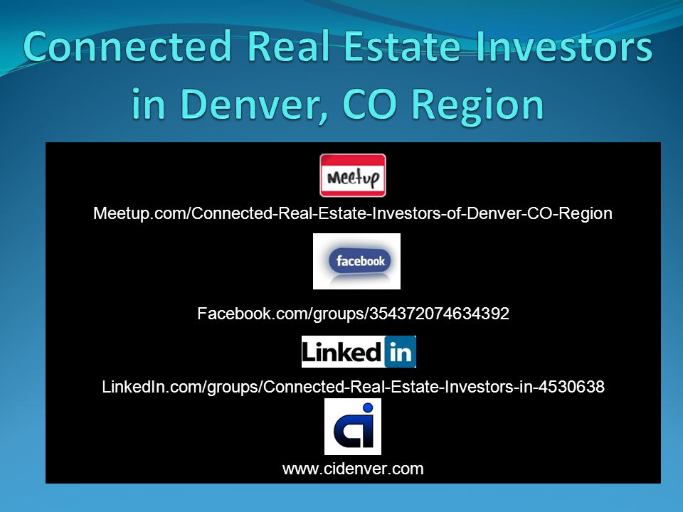 Meetup.com/Connected-Real-Estate-Investors-of-Denver-CO-Region Facebook.com/groups/354372074634392 LinkedIn.com/groups/Connected-Real-Estate-Investors-in-4530638 www.cidenver.com