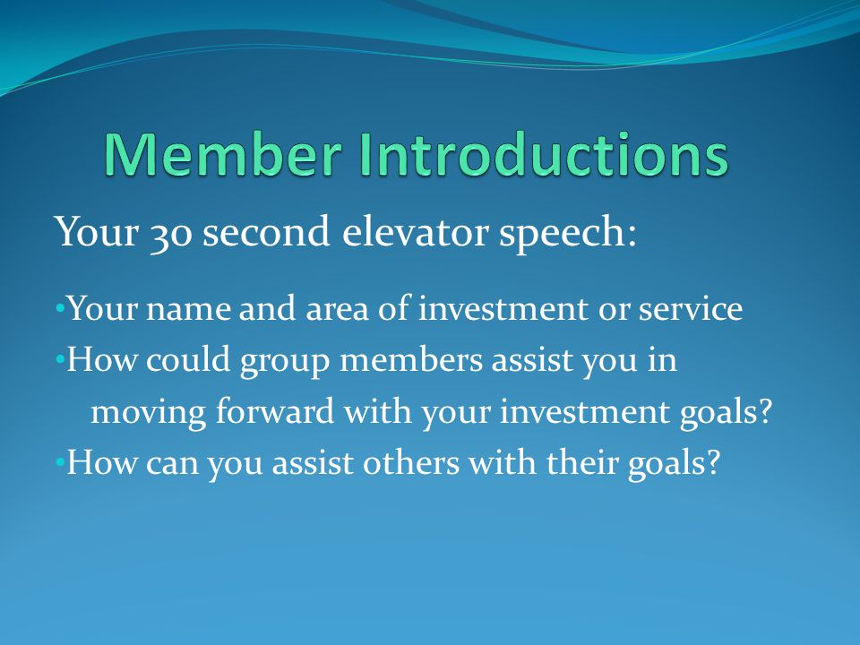 Your 30 second elevator speech: Your name and area of investment or service How could group members assist you in moving forward with your investment goals.