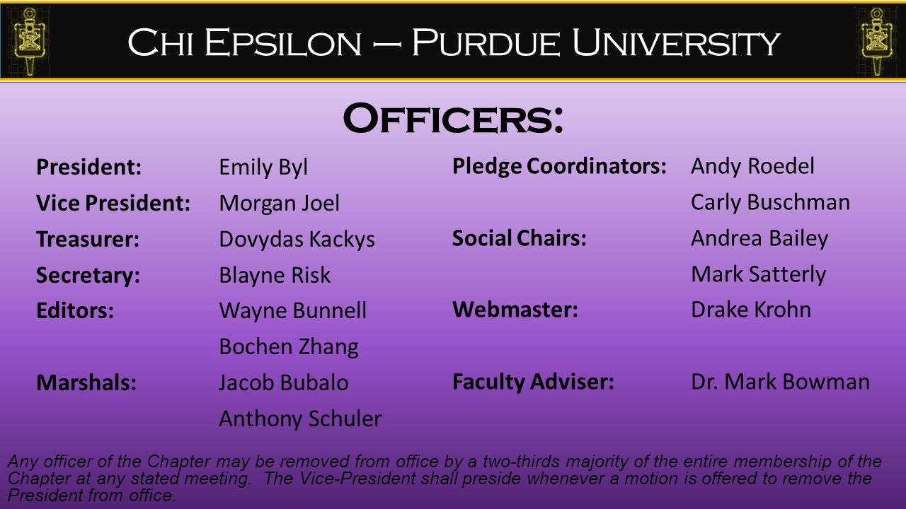 Chi Epsilon – Purdue University Officers: President: Emily Byl Vice President: Morgan Joel Treasurer: Dovydas Kackys Secretary: Blayne Risk Editors: Wayne Bunnell Bochen Zhang Marshals: Jacob Bubalo Anthony Schuler Pledge Coordinators: Andy Roedel Carly Buschman Social Chairs: Andrea Bailey Mark Satterly Webmaster: Drake Krohn Faculty Adviser:Dr.