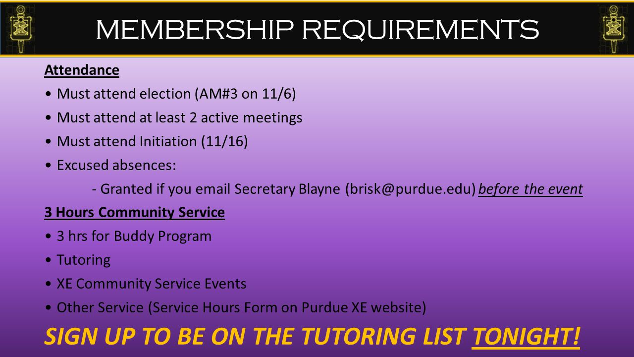 MEMBERSHIP REQUIREMENTS Attendance Must attend election (AM#3 on 11/6) Must attend at least 2 active meetings Must attend Initiation (11/16) Excused absences: - Granted if you email Secretary Blayne (brisk@purdue.edu) before the event 3 Hours Community Service 3 hrs for Buddy Program Tutoring XE Community Service Events Other Service (Service Hours Form on Purdue XE website) SIGN UP TO BE ON THE TUTORING LIST TONIGHT!