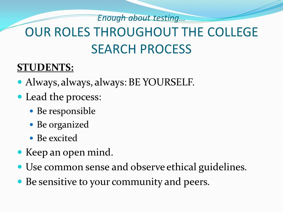 Enough about testing… OUR ROLES THROUGHOUT THE COLLEGE SEARCH PROCESS STUDENTS: Always, always, always: BE YOURSELF.
