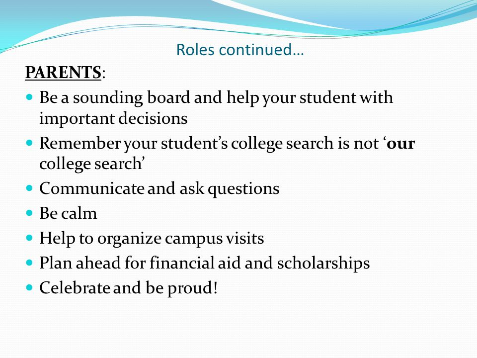 Roles continued… PARENTS: Be a sounding board and help your student with important decisions Remember your student's college search is not 'our college search' Communicate and ask questions Be calm Help to organize campus visits Plan ahead for financial aid and scholarships Celebrate and be proud!