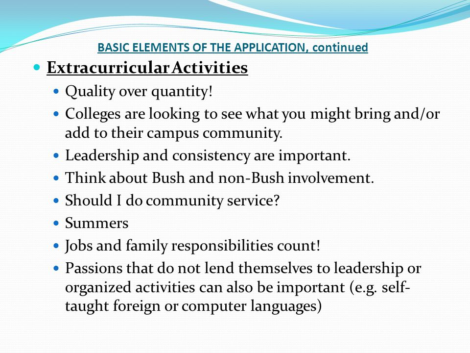 BASIC ELEMENTS OF THE APPLICATION, continued Extracurricular Activities Quality over quantity.