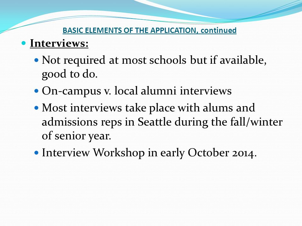 BASIC ELEMENTS OF THE APPLICATION, continued Interviews: Not required at most schools but if available, good to do.