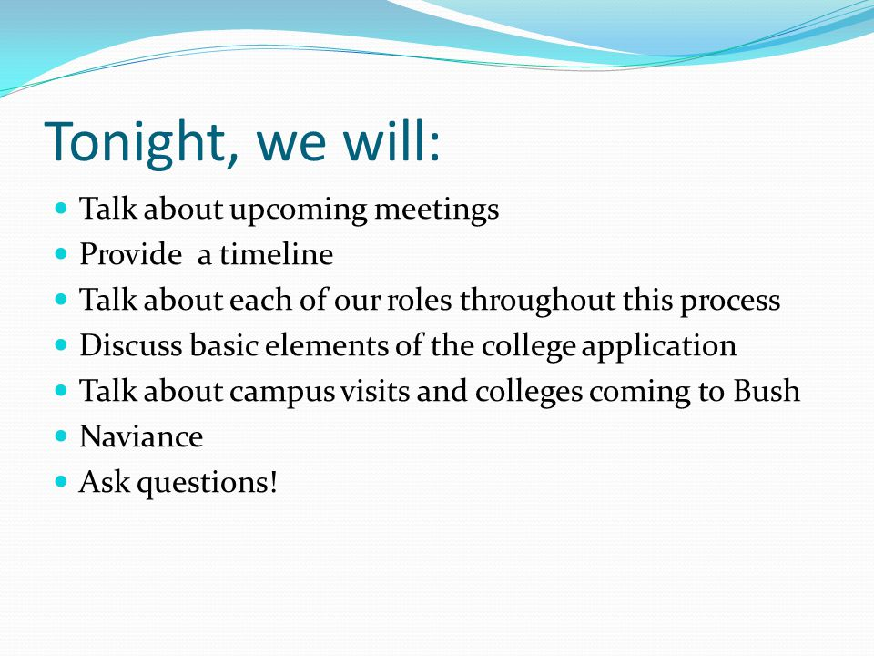 Tonight, we will: Talk about upcoming meetings Provide a timeline Talk about each of our roles throughout this process Discuss basic elements of the college application Talk about campus visits and colleges coming to Bush Naviance Ask questions!