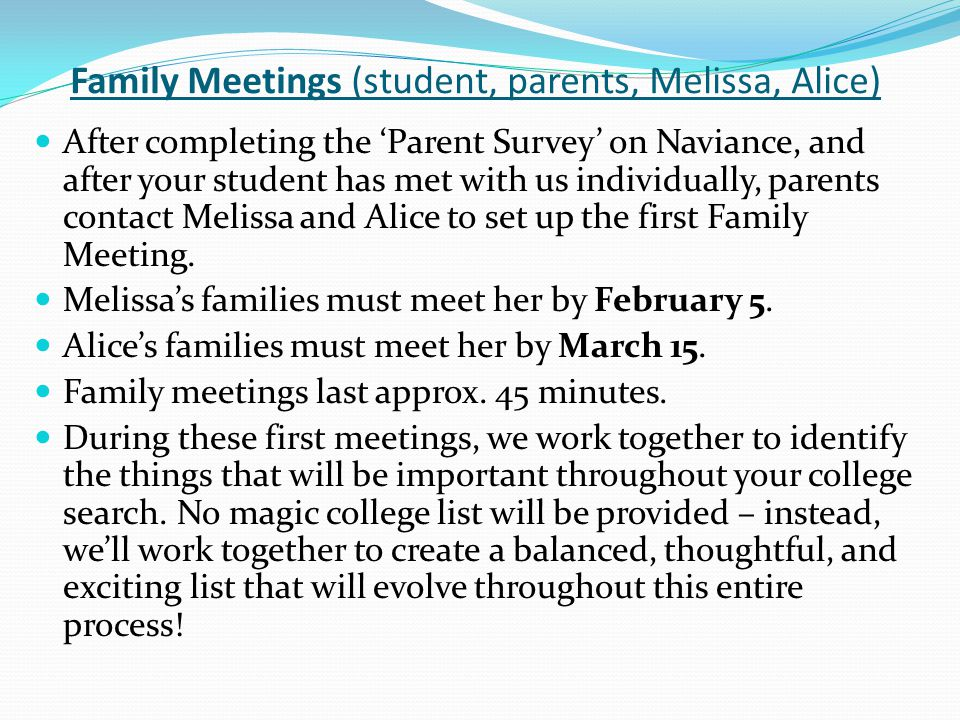 Family Meetings (student, parents, Melissa, Alice) After completing the 'Parent Survey' on Naviance, and after your student has met with us individually, parents contact Melissa and Alice to set up the first Family Meeting.