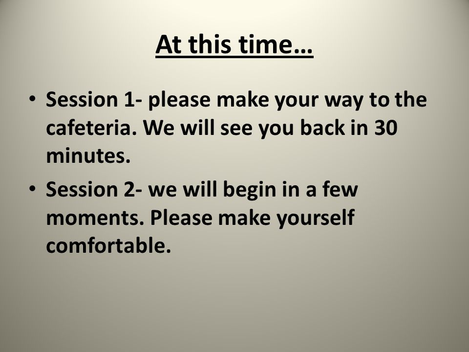 At this time… Session 1- please make your way to the cafeteria. We will see you back in 30 minutes. Session 2- we will begin in a few moments. Please