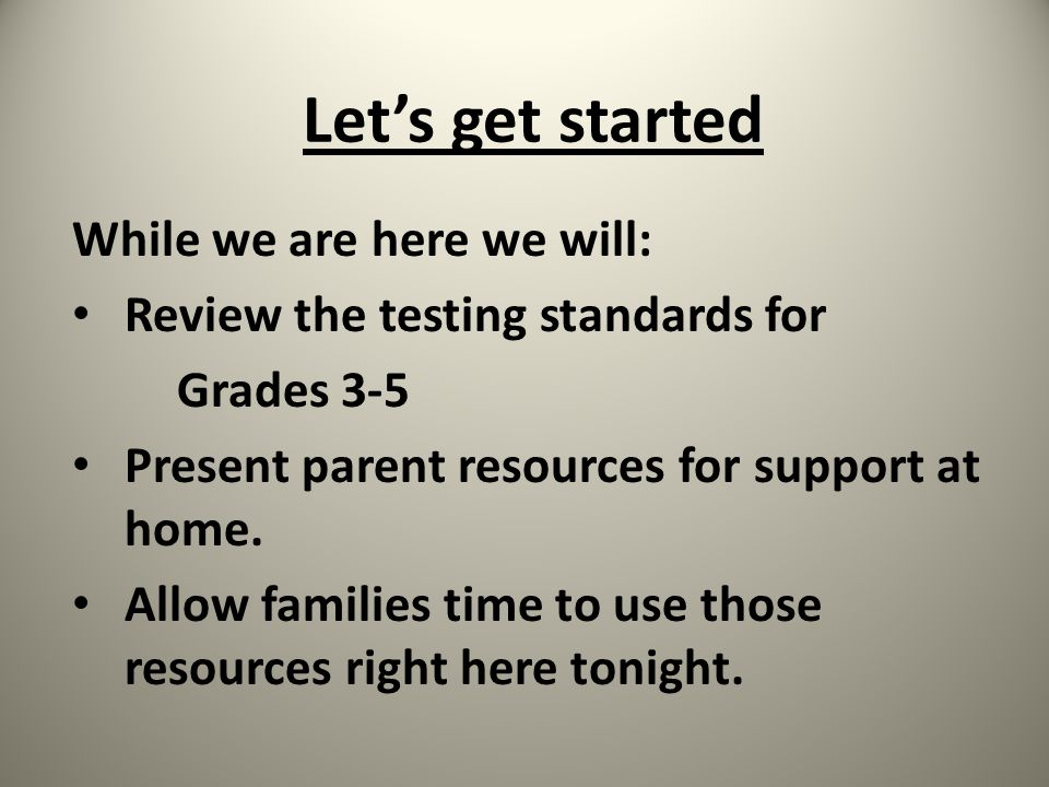 Let's get started While we are here we will: Review the testing standards for Grades 3-5 Present parent resources for support at home.
