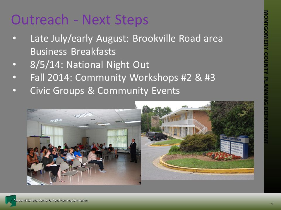 MONTGOMERY COUNTY PLANNING DEPARTMENT Maryland-National Capital Park and Planning Commission MONTGOMERY COUNTY PLANNING DEPARTMENT Maryland-National Capital Park and Planning Commission 1 Late July/early August: Brookville Road area Business Breakfasts 8/5/14: National Night Out Fall 2014: Community Workshops #2 & #3 Civic Groups & Community Events Outreach - Next Steps