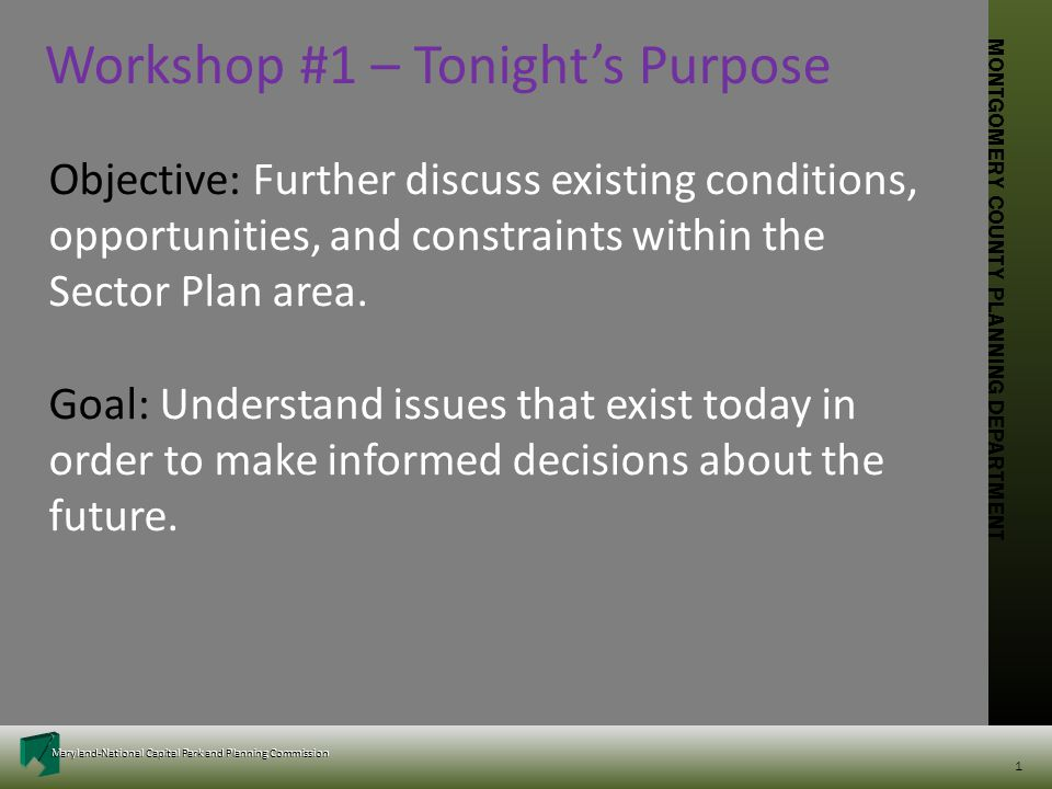 MONTGOMERY COUNTY PLANNING DEPARTMENT Maryland-National Capital Park and Planning Commission MONTGOMERY COUNTY PLANNING DEPARTMENT Maryland-National Capital Park and Planning Commission 1 Workshop #1 – Tonight's Purpose Objective: Further discuss existing conditions, opportunities, and constraints within the Sector Plan area.