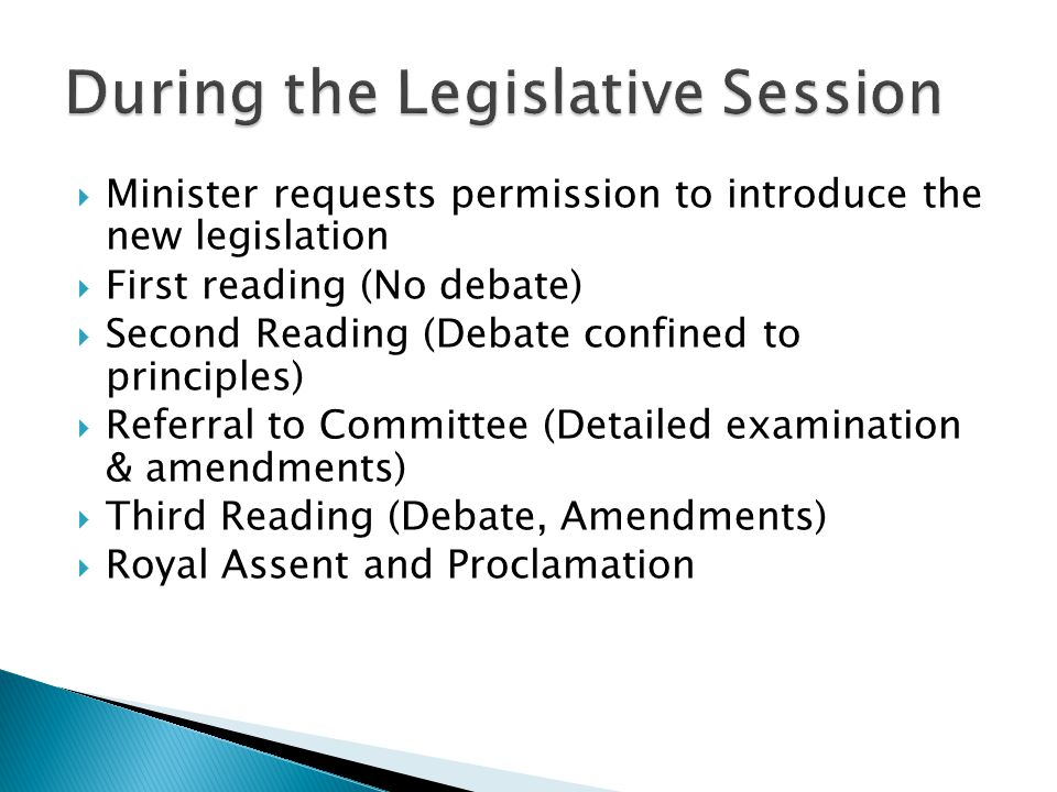  Minister requests permission to introduce the new legislation  First reading (No debate)  Second Reading (Debate confined to principles)  Referral to Committee (Detailed examination & amendments)  Third Reading (Debate, Amendments)  Royal Assent and Proclamation