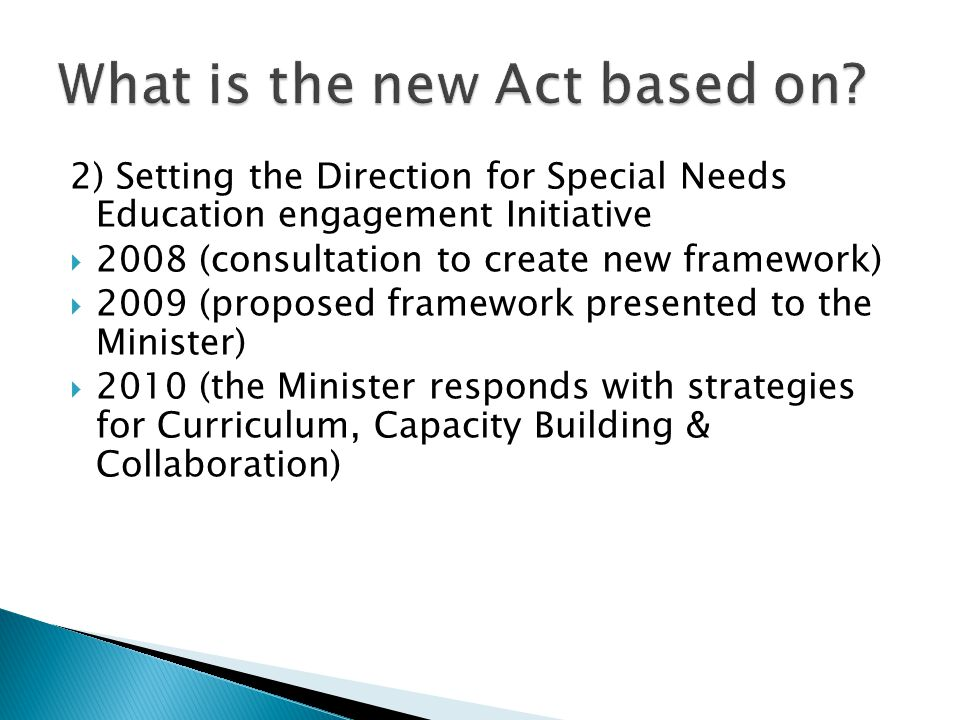 2) Setting the Direction for Special Needs Education engagement Initiative  2008 (consultation to create new framework)  2009 (proposed framework presented to the Minister)  2010 (the Minister responds with strategies for Curriculum, Capacity Building & Collaboration)